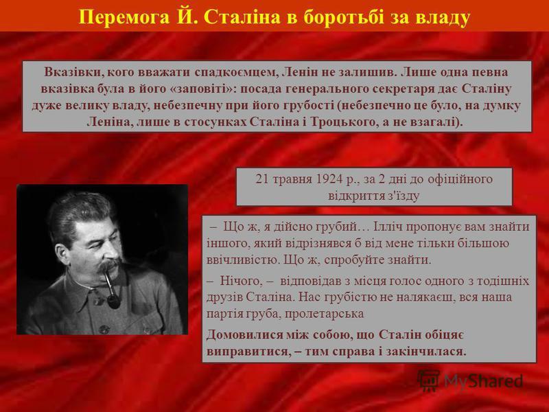 Перемога Й. Сталіна в боротьбі за владу Вказівки, кого вважати спадкоємцем, Ленін не залишив. Лише одна певна вказівка була в його «заповіті»: посада генерального секретаря дає Сталіну дуже велику владу, небезпечну при його грубості (небезпечно це бу