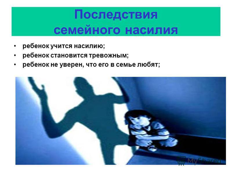 Последствия семейного насилия ребенок учится насилию; ребенок становится тревожным; ребенок не уверен, что его в семье любят;