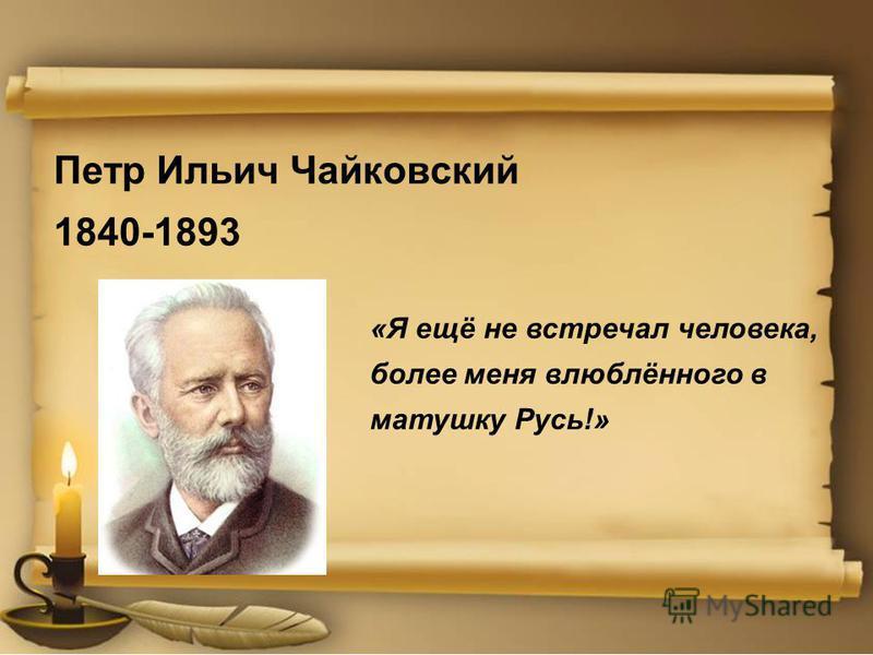 Петр Ильич Чайковский 1840-1893 «Я ещё не встречал человека, более меня влюблённого в матушку Русь!»