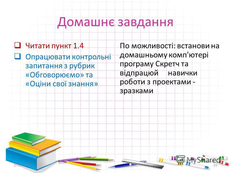 Домашнє завдання Читати пункт 1.4 Опрацювати контрольні запитання з рубрик «Обговорюємо» та «Оціни свої знання» По можливості: встанови на домашньому комп'ютері програму Скретч та відпрацюй навички роботи з проектами - зразками 27.07.201525