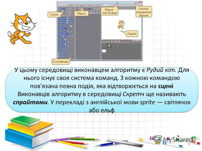 8 У цьому середовищі виконавцем алгоритму є Рудий кіт. Для нього існує своя система команд. З кожною командою пов'язана певна подія, яка відтворюється на сцені Виконавців алгоритму в середовищі Скретч ще називають спрайтами. У перекладі з англійської