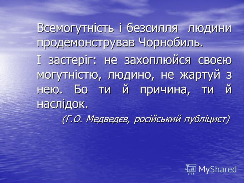 Всемогутність і безсилля людини продемонстрував Чорнобиль. І застеріг: не захоплюйся своєю могутністю, людино, не жартуй з нею. Бо ти й причина, ти й наслідок. (Г.О. Медведєв, російський публіцист)
