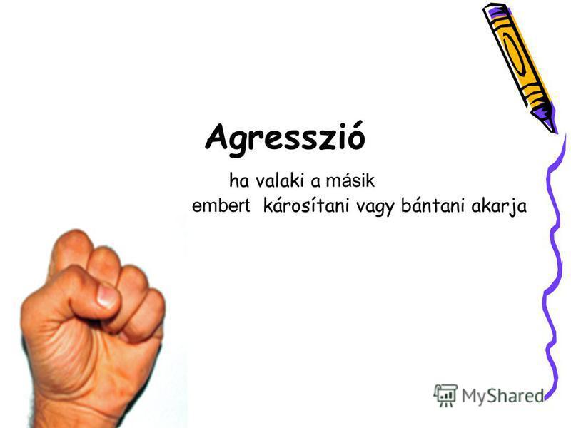 Agresszió ha valaki a másik embert károsítani vagy bántani akarja