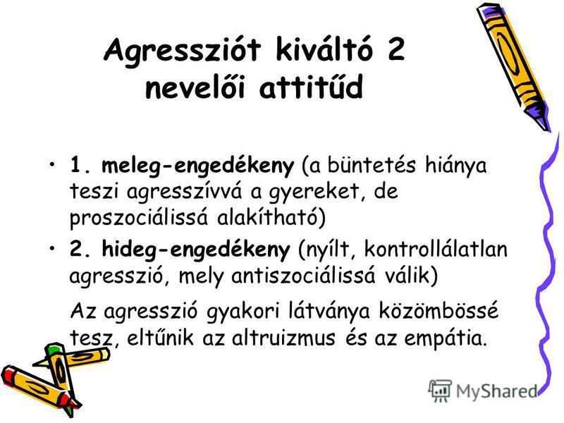 Agressziót kiváltó 2 nevelői attitűd 1. meleg-engedékeny (a büntetés hiánya teszi agresszívvá a gyereket, de proszociálissá alakítható) 2. hideg-engedékeny (nyílt, kontrollálatlan agresszió, mely antiszociálissá válik) Az agresszió gyakori látványa k