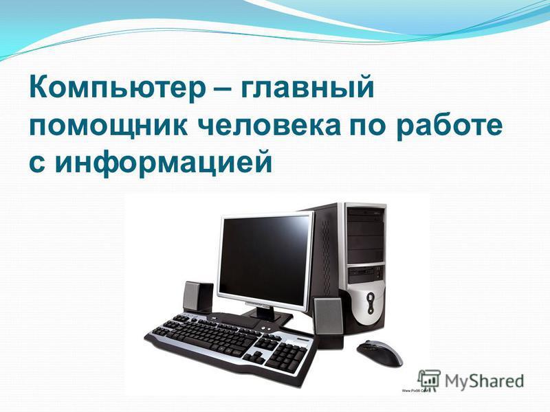 Компьютер – главный помощник человека по работе с информацией