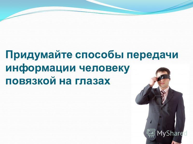 Придумайте способы передачи информации человеку с повязкой на глазах