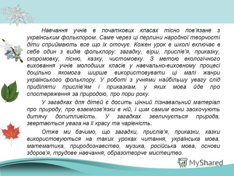 Навчання учнів в початкових класах тісно повязане з українським фольклором. Саме через ці перлини народної творчості діти сприймають все що їх оточує. Кожен урок в школі включає в себе один з видів фольклору: загадку, вірш, прислівя, приказку, скором