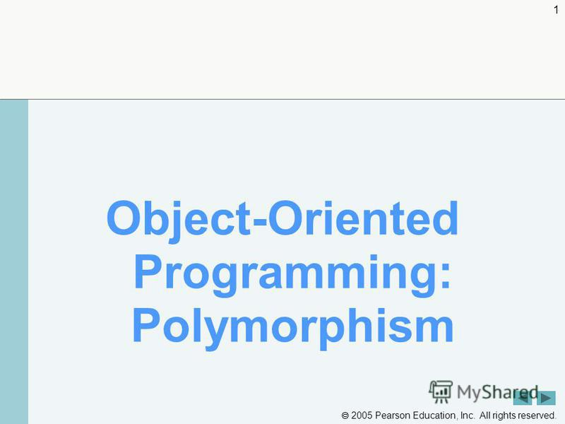 2005 Pearson Education, Inc. All rights reserved. 1 Object-Oriented Programming: Polymorphism