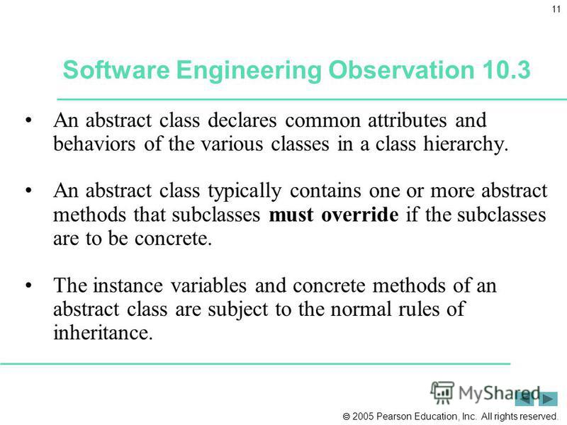 2005 Pearson Education, Inc. All rights reserved. 11 Software Engineering Observation 10.3 An abstract class declares common attributes and behaviors of the various classes in a class hierarchy. An abstract class typically contains one or more abstra