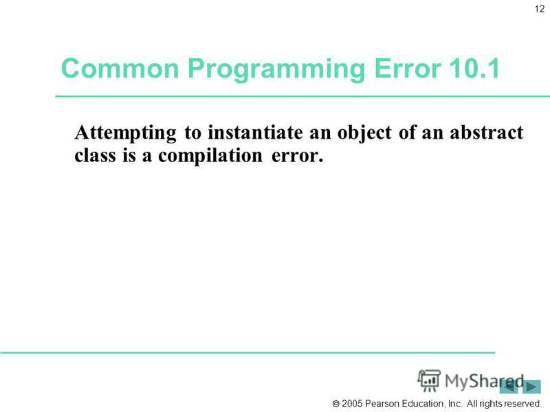2005 Pearson Education, Inc. All rights reserved. 12 Common Programming Error 10.1 Attempting to instantiate an object of an abstract class is a compilation error.