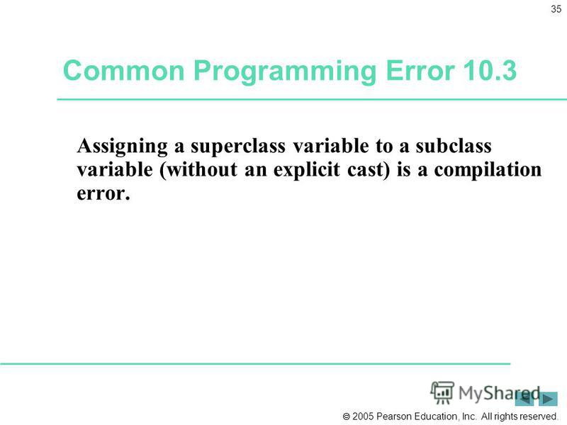 2005 Pearson Education, Inc. All rights reserved. 35 Common Programming Error 10.3 Assigning a superclass variable to a subclass variable (without an explicit cast) is a compilation error.