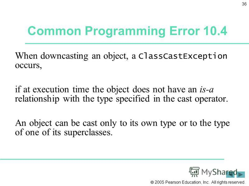 2005 Pearson Education, Inc. All rights reserved. 36 Common Programming Error 10.4 When downcasting an object, a ClassCastException occurs, if at execution time the object does not have an is-a relationship with the type specified in the cast operato