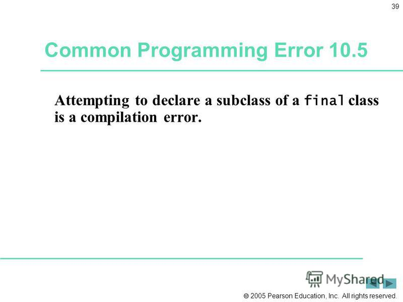 2005 Pearson Education, Inc. All rights reserved. 39 Common Programming Error 10.5 Attempting to declare a subclass of a final class is a compilation error.