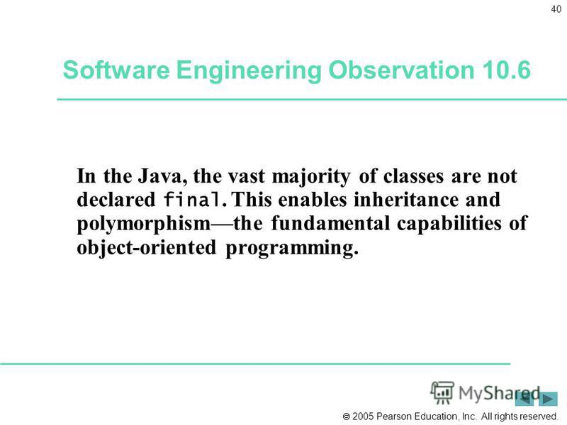 2005 Pearson Education, Inc. All rights reserved. 40 In the Java, the vast majority of classes are not declared final. This enables inheritance and polymorphismthe fundamental capabilities of object-oriented programming. Software Engineering Observat