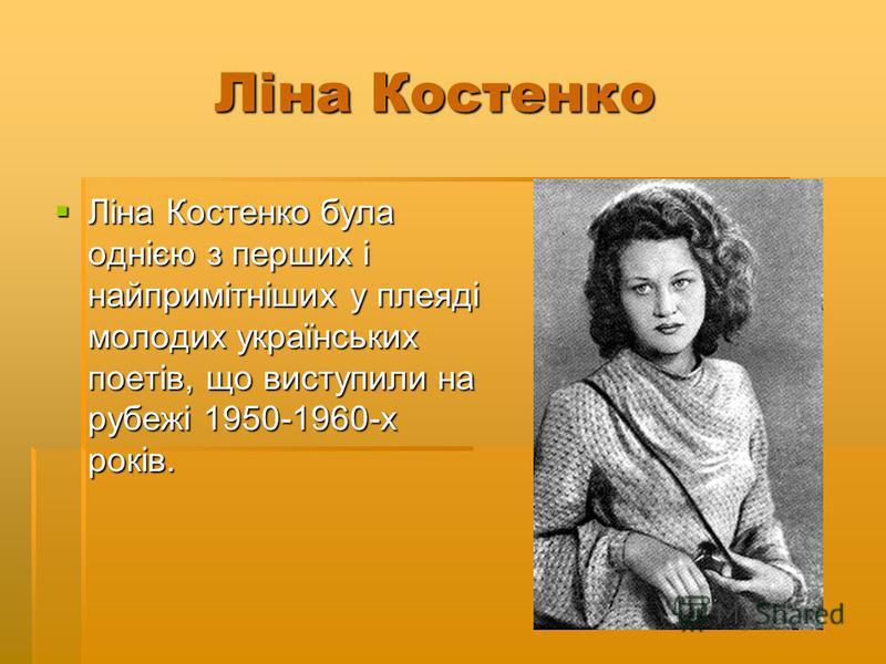 Ліна Костенко Ліна Костенко Ліна Костенко була однією з перших і найпримітніших у плеяді молодих українських поетів, що виступили на рубежі 1950-1960-х років. Ліна Костенко була однією з перших і найпримітніших у плеяді молодих українських поетів, що