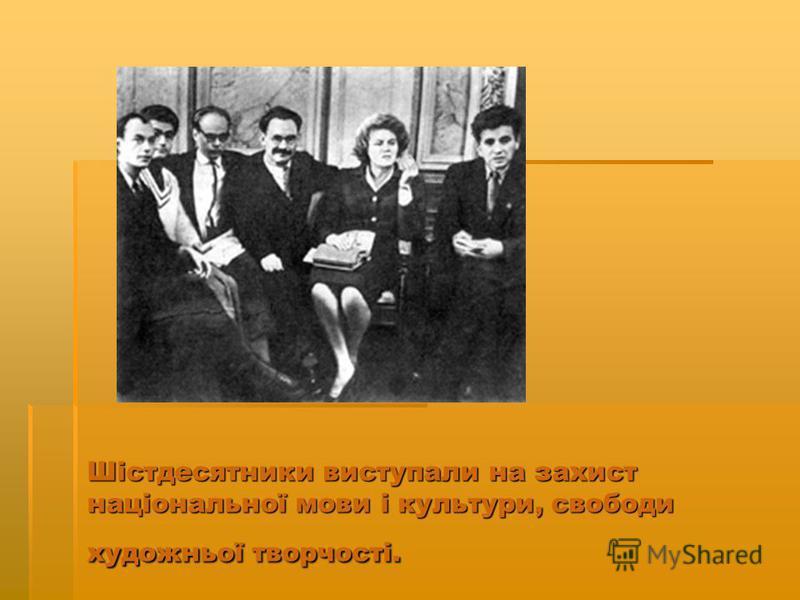 Шістдесятники виступали на захист національної мови і культури, свободи художньої творчості.