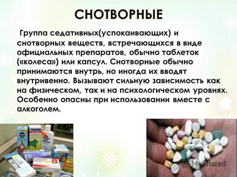 Группа седативных(успокаивающих) и снотворных веществ, встречающихся в виде официальных препаратов, обычно таблеток («колеса») или капсул. Снотворные обычно принимаются внутрь, но иногда их вводят внутривенно. Вызывают сильную зависимость как на физи