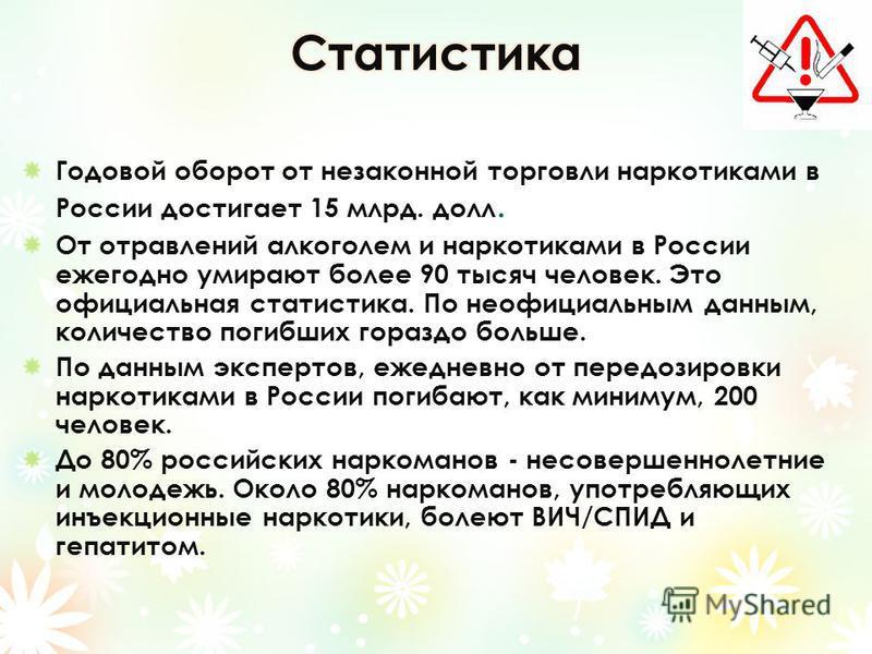 Годовой оборот от незаконной торговли наркотиками в России достигает 15 млрд. долл. От отравлений алкоголем и наркотиками в России ежегодно умирают более 90 тысяч человек. Это официальная статистика. По неофициальным данным, количество погибших гораз