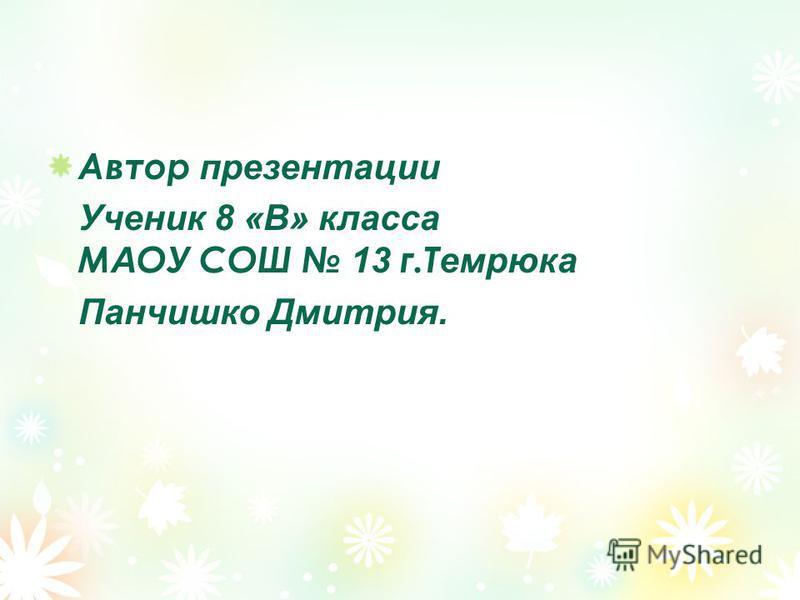 Автор презентации Ученик 8 «В» класса М А ОУ СОШ 13 г.Т емрюка Панчишко Дмитрия.