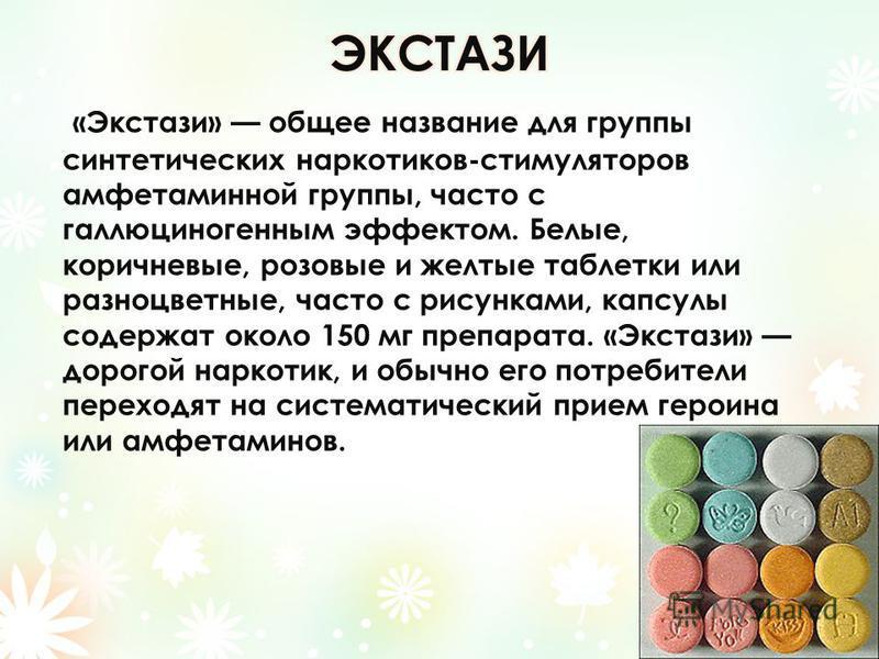 «Экстази» общее название для группы синтетических наркотиков-стимуляторов амфетаминной группы, часто с галлюциногенным эффектом. Белые, коричневые, розовые и желтые таблетки или разноцветные, часто с рисунками, капсулы содержат около 150 мг препарата