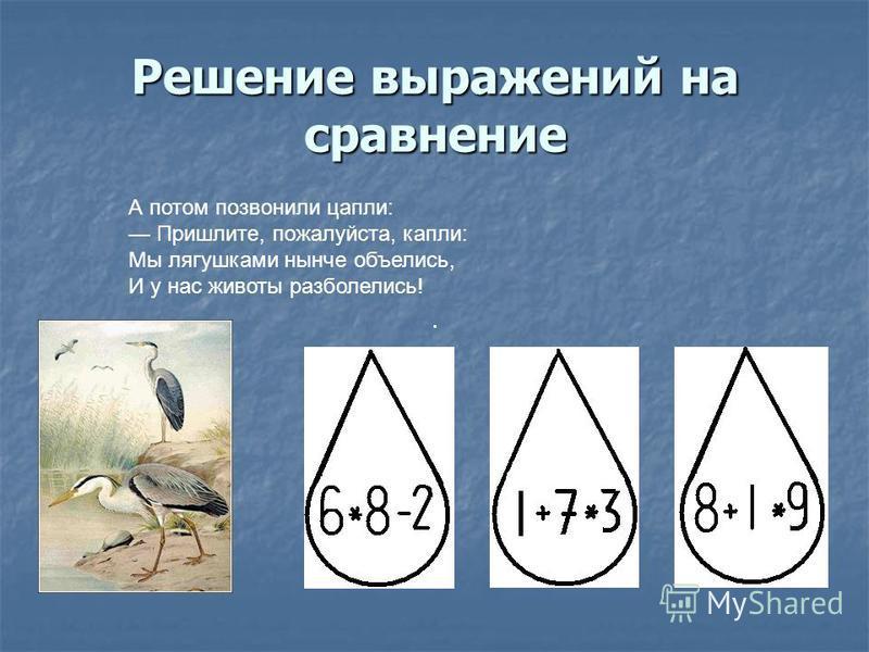 Решение выражений на сравнение А потом позвонили цапли: Пришлите, пожалуйста, капли: Мы лягушками нынче объелись, И у нас животы разболелись!