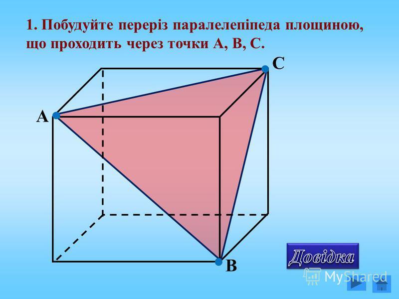 1. Побудуйте переріз паралелепіпеда площиною, що проходить через точки А, В, С. А В С