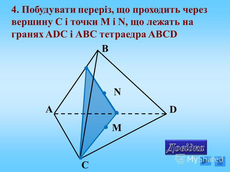 А С D В 4. Побудувати переріз, що проходить через вершину C і точки М і N, що лежать на гранях ADC і АВС тетраедра АВCD N M
