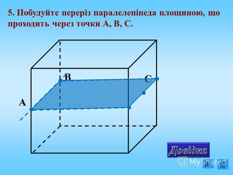 5. Побудуйте переріз паралелепіпеда площиною, що проходить через точки А, В, С. C B А