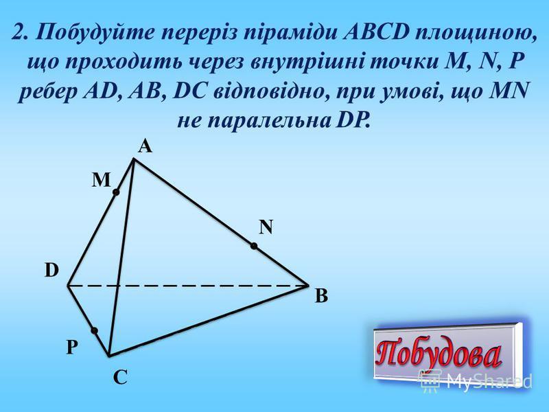 2. Побудуйте переріз піраміди АВСD площиною, що проходить через внутрішні точки M, N, P ребер AD, AB, DC відповідно, при умові, що MN не паралельна DP. A P C N M D B