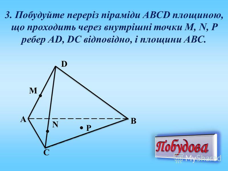 3. Побудуйте переріз піраміди АВСD площиною, що проходить через внутрішні точки M, N, P ребер AD, DC відповідно, і площини АВС. А N М Р D С В