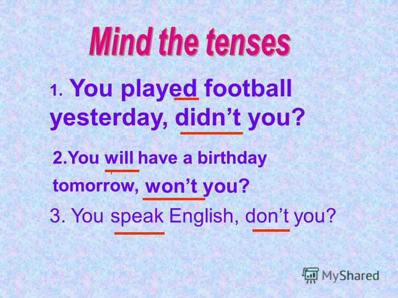 1. You played football yesterday, didnt you? 2.You will have a birthday tomorrow, wont you? 3. You speak English, dont you?