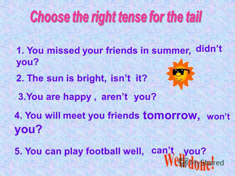 1. You missed your friends in summer, you? didnt 2. The sun is bright, it? isnt 3.You are happy, you? arent 4. You will meet you friends tomorrow, you? wont 5. You can play football well, you? cant