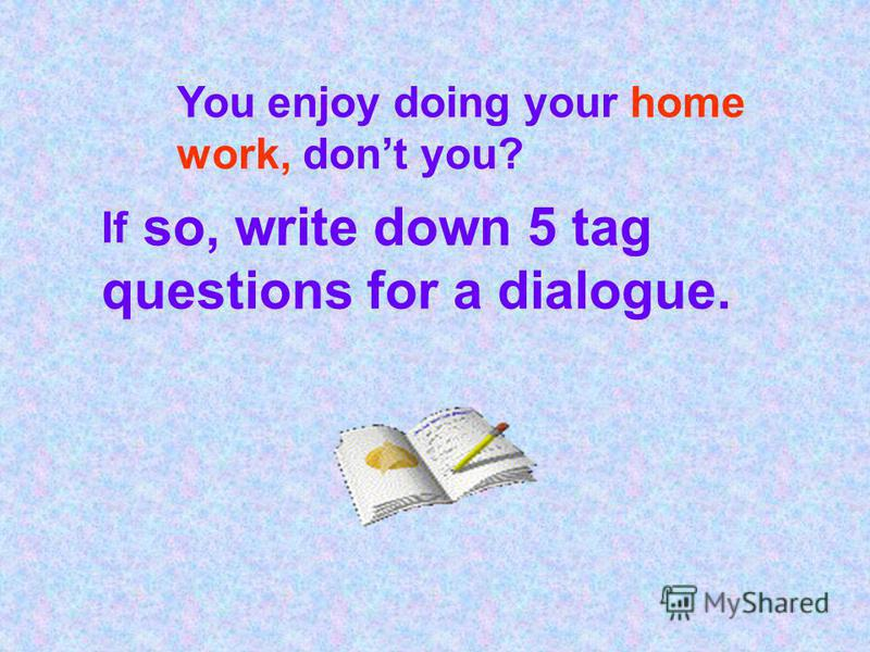 You enjoy doing your home work, dont you? If so, write down 5 tag questions for a dialogue.
