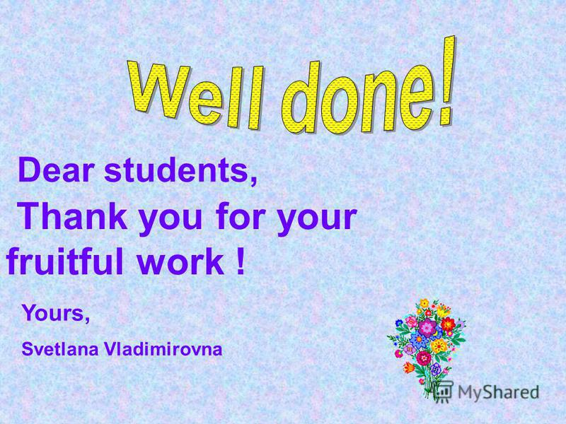 Dear students, Thank you for your fruitful work ! Yours, Svetlana Vladimirovna