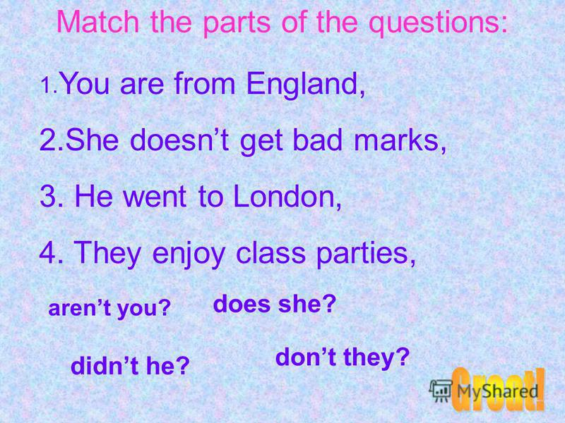 Match the parts of the questions: 1. You are from England, 2.She doesnt get bad marks, 3. He went to London, 4. They enjoy class parties, arent you? does she? didnt he? dont they?