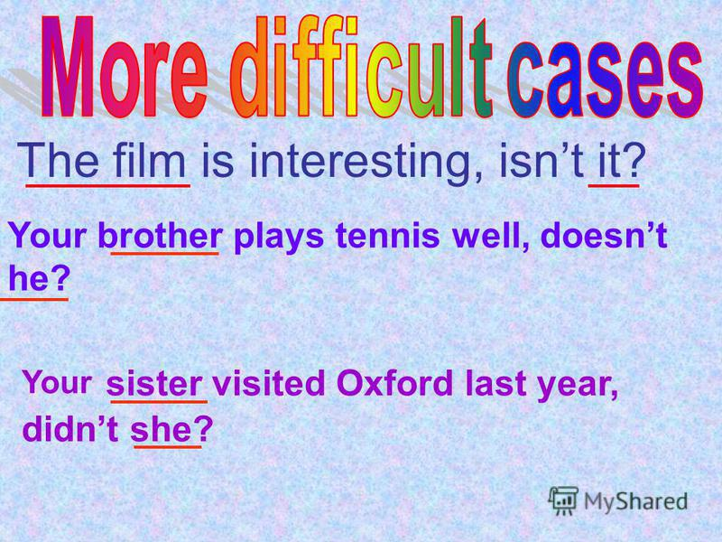 The film is interesting, isnt it? Your brother plays tennis well, doesnt he? Your sister visited Oxford last year, didnt she?