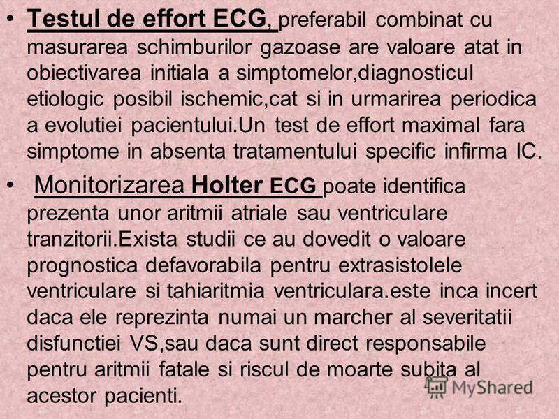 Testul de effort ECG, preferabil combinat cu masurarea schimburilor gazoase are valoare atat in obiectivarea initiala a simptomelor,diagnosticul etiologic posibil ischemic,cat si in urmarirea periodica a evolutiei pacientului.Un test de effort maxima