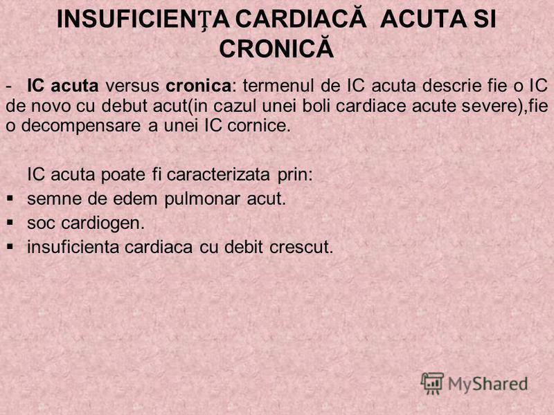 -IC acuta versus cronica: termenul de IC acuta descrie fie o IC de novo cu debut acut(in cazul unei boli cardiace acute severe),fie o decompensare a unei IC cornice. IC acuta poate fi caracterizata prin: semne de edem pulmonar acut. soc cardiogen. in