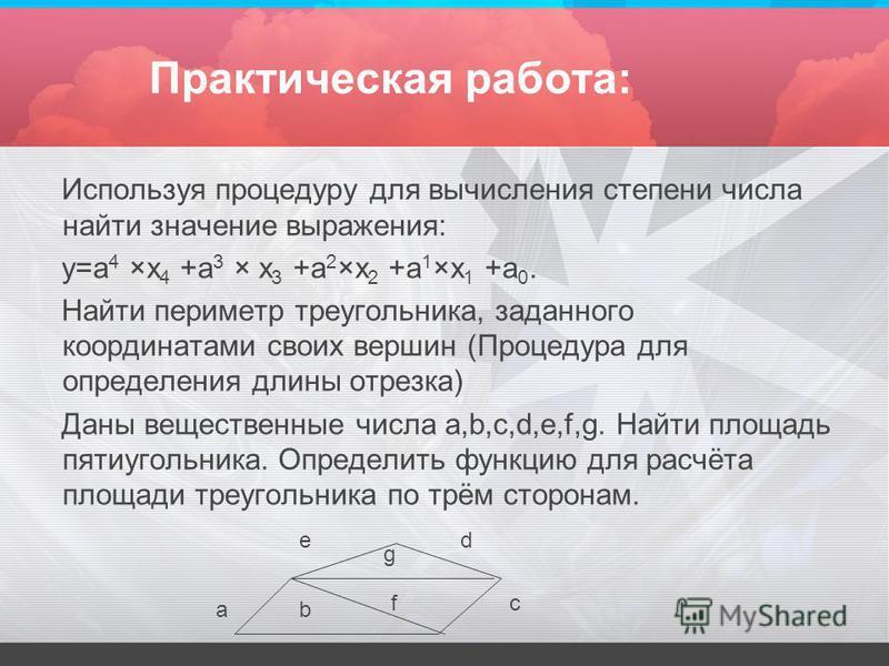 Практическая работа: Используя процедуру для вычисления степени числа найти значение выражения: y=a 4 ×x 4 +a 3 × x 3 +a 2 ×x 2 +a 1 ×x 1 +a 0. Найти периметр треугольника, заданного координатами своих вершин (Процедура для определения длины отрезка)