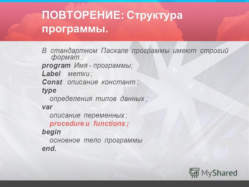 ПОВТОРЕНИЕ: Структура программы. В стандартном Паскале программы имеют строгий формат : program Имя - программы; Label метки ; Const описание констант ; type определения типов данных ; var описание переменных ; procedure и functions ; begin основное