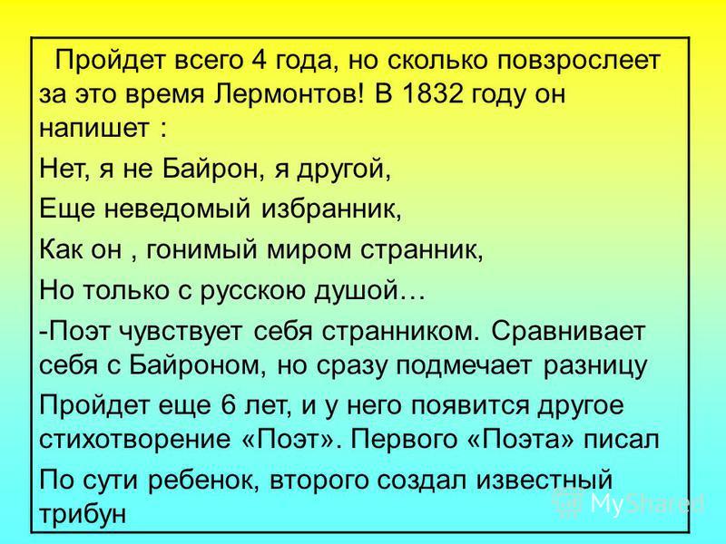 Пройдет всего 4 года, но сколько повзрослеет за это время Лермонтов! В 1832 году он напишет : Нет, я не Байрон, я другой, Еще неведомый избранник, Как он, гонимый миром странник, Но только с русскою душой… -Поэт чувствует себя странником. Сравнивает