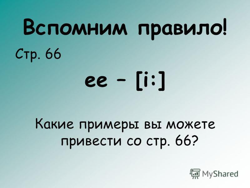Вспомним правило! Стр. 66 ee – [i:] Какие примеры вы можете привести со стр. 66?