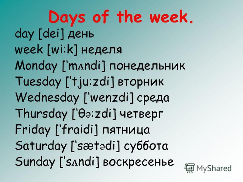Days of the week. day [dei] день week [wi:k] неделя Monday [m ʌ ndi] понедельник Tuesday [tju:zdi] вторник Wednesday [wenzdi] среда Thursday [θ ə :zdi] четверг Friday [fraidi] пятница Saturday [s æ t ə di] суббота Sunday [s ʌ ndi] воскресенье