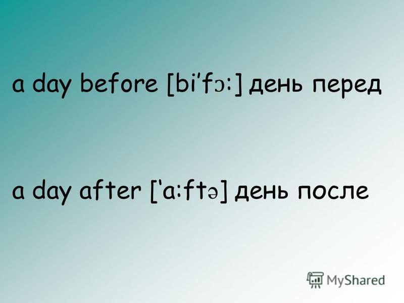 a day before [bif ɔ :] день перед a day after [a:ft ə ] день после