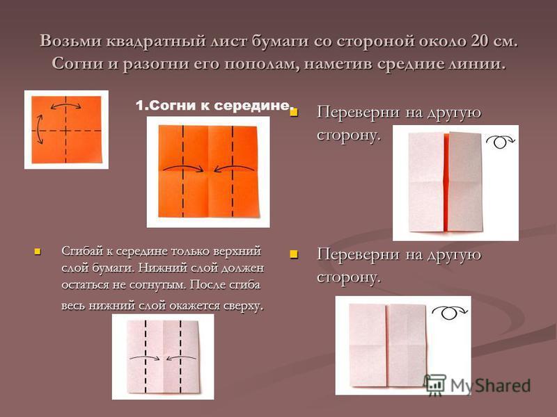 Возьми квадратный лист бумаги со стороной около 20 см. Согни и разогни его пополам, наметив средние линии. Переверни на другую сторону. Сгибай к середине только верхний слой бумаги. Нижний слой должен остаться не согнутым. После сгиба весь нижний сло