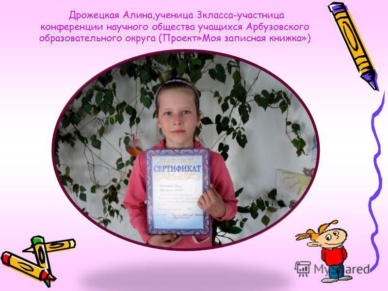 Дрожецкая Алина,ученица 3 класса-участница конференции научного общества учащихся Арбузовского образовательного округа (Проект»Моя записная книжка»)