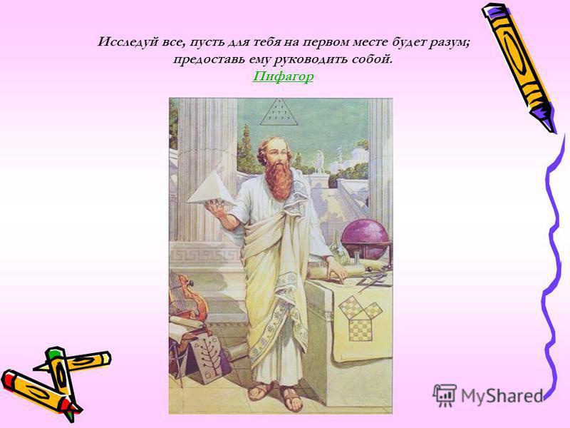 Исследуй все, пусть для тебя на первом месте будет разум; предоставь ему руководить собой. Пифагор