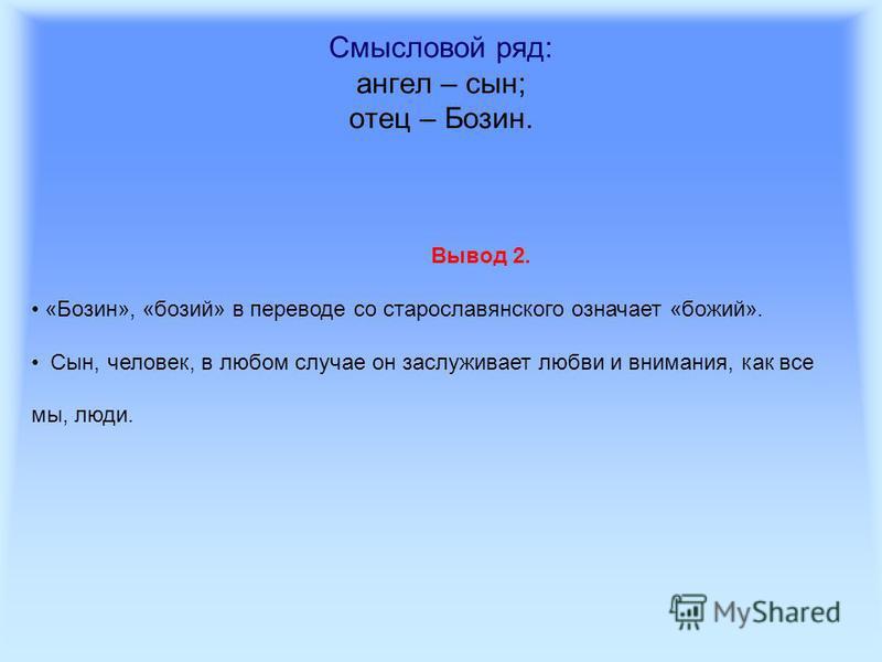 Смысловой ряд: ангел – сын; отец – Бозин. Вывод 2. «Бозин», «божий» в переводе со старославянского означает «божий». Сын, человек, в любом случае он заслуживает любви и внимания, как все мы, люди.