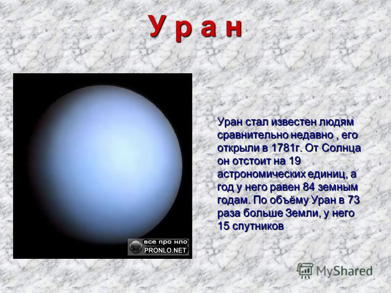 У р а н Уран стал известен людям сравнительно недавно, его открыли в 1781 г. От Солнца он отстоит на 19 астрономических единиц, а год у него равен 84 земным годам. По объёму Уран в 73 раза больше Земли, у него 15 спутников Уран стал известен людям ср