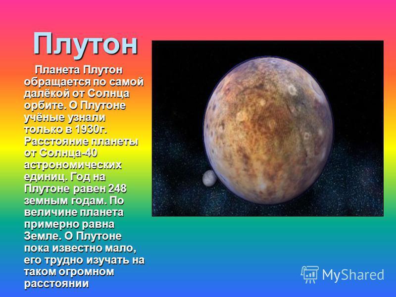Плутон Планета Плутон обращается по самой далёкой от Солнца орбите. О Плутоне учёные узнали только в 1930 г. Расстояние планеты от Солнца-40 астрономических единиц. Год на Плутоне равен 248 земным годам. По величине планета примерно равна Земле. О Пл